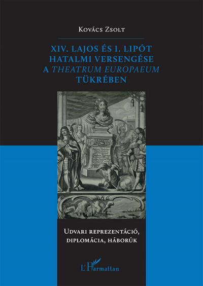 Kovács Zsolt - XIV. Lajos és I. Lipót hatalmi versengése a Theatrum Europaeum tükrében