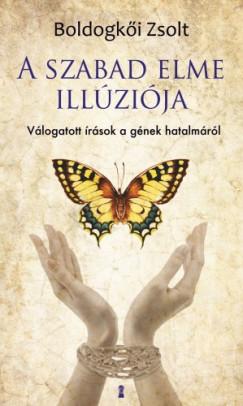 Boldogkői Zsolt - A szabad elme illúziója - Válogatott írások a gének hatalmáról