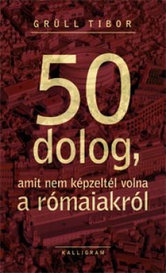 Grüll Tibor - 50 dolog, amit nem képzeltél volna a rómaiakról