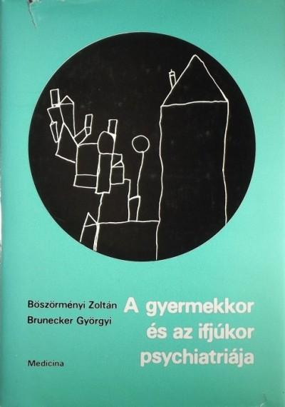 Böszörményi Zoltán - Bruckner Györgyi - A gyermekkor és az ifjúkor psychiátriája