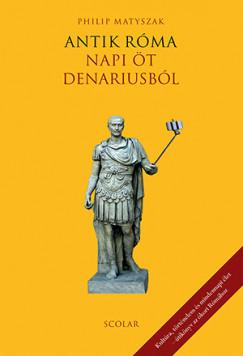 Philip Matyszak - Antik Róma - Napi öt denariusból