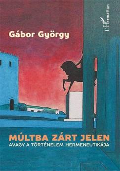 Gábor György - Múltba zárt jelen, avagy a történelem hermeneutikája