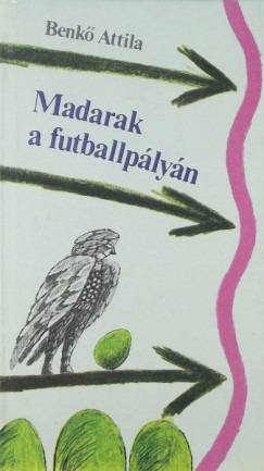 Benkő Attila - Madarak a futballpályán