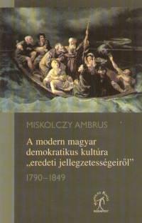 """Miskolczy Ambrus - A modern magyar demokratikus kultúra """"""""eredeti jellegzetességeiről"""""""" 1790-1849"""