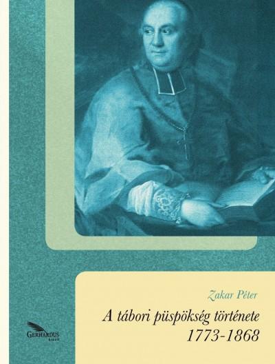 Zakar Péter - A tábori püspökség története 1773-1868