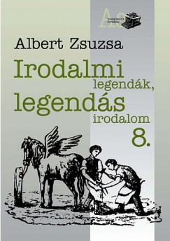 Albert Zsuzsa - Irodalmi legendák, legendás irodalom 8.