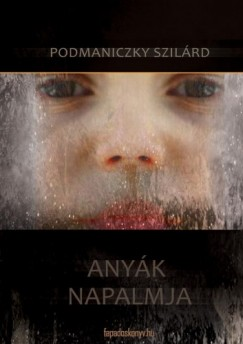 Podmaniczky Szilárd - Anyák napalmja