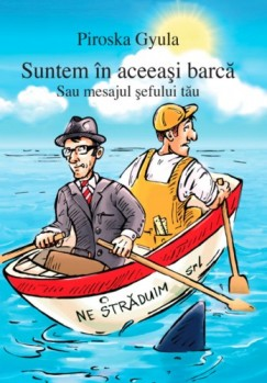 Piroska Gyula - Suntem în aceeaşi barcă - Sau mesajul şefului tău
