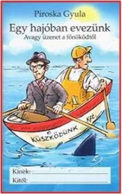 Piroska Gyula - Egy hajóban evezünk - Avagy üzenet a főnöködtől