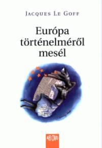 Jacques Le Goff - Európa történelméről mesél