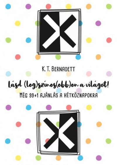 K. T. Bernadett - Lásd (leg)színes(ebb)en a világot!