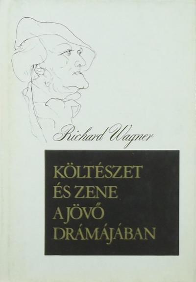 Richard Wagner - Költészet és zene a jövő drámájában