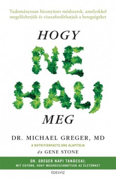 , Gene Stone Michael Greger - Hogy ne halj meg - Tudományosan bizonyított módszerek, amelyekkel megelőzhetjük és visszafordíthatjuk a betegségeket