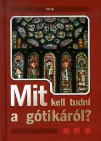 Vass Borbála  (Összeáll.) - Mit kell tudni a gótikáról?