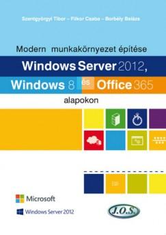 Borbély Balázs - Filkor Csaba - Szentgyörgyi Tibor - Modern munkakörnyezet építése Windows Server 2012, Windows 8 és Office 365 alapokon