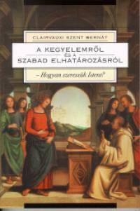Clairvaux-I Szent Bernát - A kegyelemről és a szabad elhatározásról