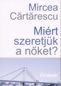 Mircea Cartarescu - Miért szeretjük a nőket?