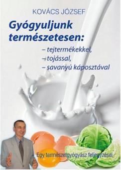 Kovács József - Gyógyuljunk természetesen: tejtermékekkel, tojással, savanyúkáposztával