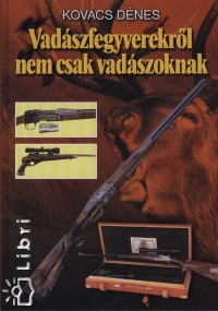 Kovács Dénes - Vadászfegyverekről nem csak vadászoknak