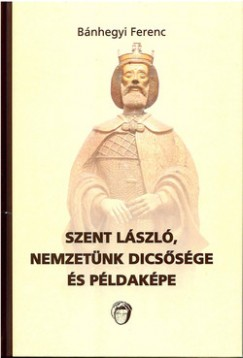 Bánhegyi Ferenc - Szent László, nemzetünk dicsősége és példaképe