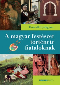 Horváth Gyöngyvér - A magyar festészet története fiataloknak