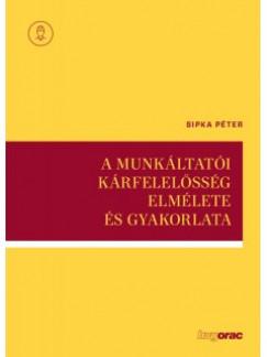 Sipka Péter - A munkáltatói kárfelelősség elmélete és gyakorlata
