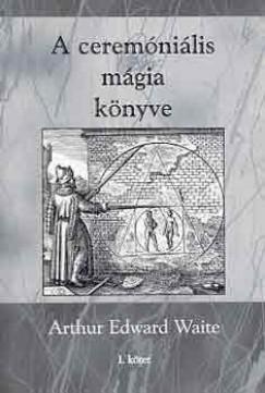 Arthur Edward Waite - A ceremóniális mágia könyve I. kötet