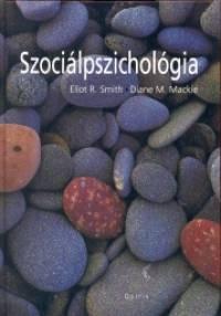 Diane M. Mackie - Eliot R. Smith - Hunyady György  (Szerk.) - Szociálpszichológia
