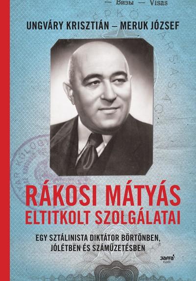 Meruk József - Ungváry Krisztián - Rákosi Mátyás eltitkolt szolgálatai