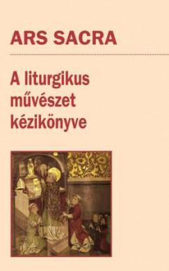 Szakács Béla Zsolt  (Szerk.) - Ars Sacra - A liturgikus művészet kézikönyve