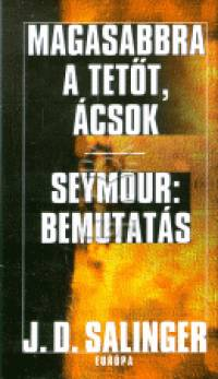 J. D. Salinger - Magasabbra a tetőt, ácsok - Seymour:bemutatás