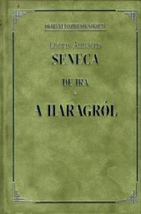 Lucius Annaeus Seneca - A haragról - De Ira