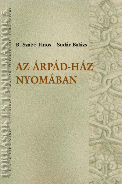 B. Szabó János - Sudár Balázs - Az Árpád-ház nyomában