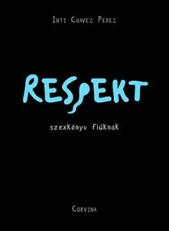 Inti Chavez Perez - Respekt - szexkönyv fiúknak