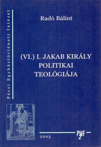 Radó Bálint - (VI.) I. Jakab király politikai teológiája