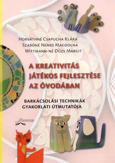Horv�thn� Csapucha Kl�ra - Szab�n� Nemes Magdolna - Wittmann-N� D�zs Margit - A kreativit�s j�t�kos fejleszt�se az �vod�ban