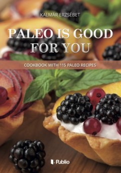 Erzsébet Kalmár - Paleo is good for you - Cookbook with 115 paleo recipes