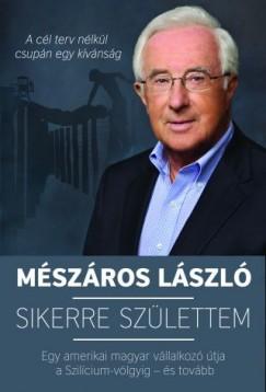 Mészáros László - Sikerre születtem - Egy amerikai magyar vállalkozó útja a Szilícium-völgyig - és tovább
