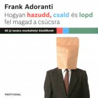 Frank Adoranti - Hogyan hazudd, csald és lopd fel magad a csúcsra