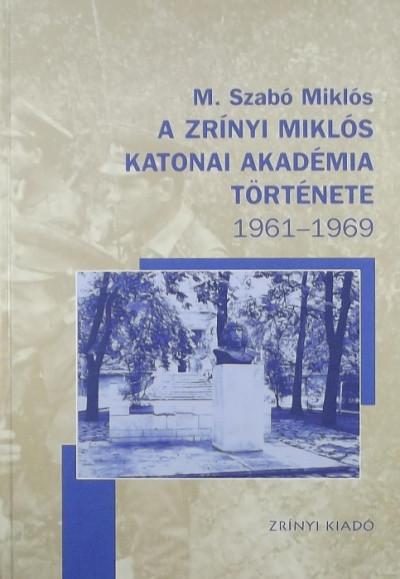 M. Szabó Miklós - A Zrínyi Miklós Katonai Akadémia története 1961-1969