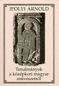 Ipolyi Arnold - Tanulmányok a középkori magyar müvészetről