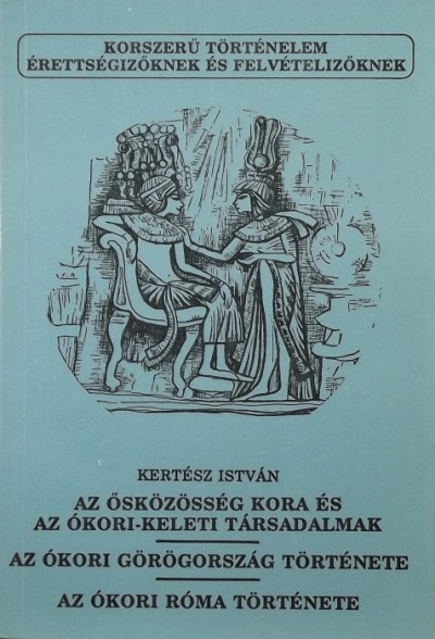 Kertész István - Az ősközösség kora és az ókori-keleti társadalmak - Az ókori Görögország története - Az ókori Róma története
