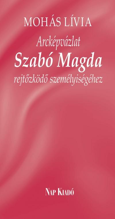 Mohás Lívia - Arcképvázlat Szabó Magda rejtőzködő személyiségéhez