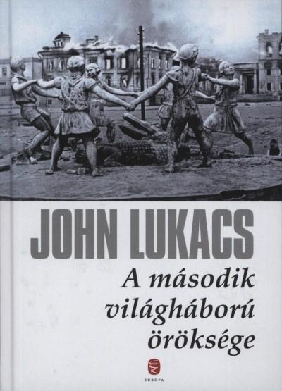 John Lukacs - A második világháború öröksége