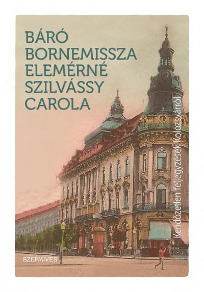Bornemissza Elemérné Szilvássy Carola - Kendőzetlen feljegyzések Kolozsvárról