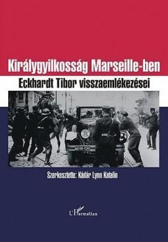 Kádár Lynn Katalin - Királygyilkosság Marseillesben - Eckhardt Tibor emlékiratai