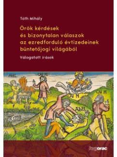 Tóth Mihály - Örök kérdések és bizonytalan válaszok az ezredforduló évtizedeinek büntetőjogi világából