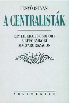 Fenyő István - A centralisták - Egy liberális csoport a reformkori Magyarországon