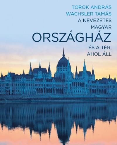 Török András - Wachsler Tamás - A nevezetes magyar Országház és a tér, ahol áll