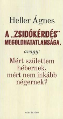 Heller Ágnes - Kőbányai János  (Szerk.) - A zsidókérdés megoldhatatlansága,  avagy: Mért születtem hébernek, mért nem inkább négernek?
